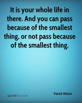 Patrick Wilson  - It is your whole life in there. And you can pass because of the smallest thing, or not pass because of the smallest thing.
