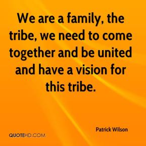 Patrick Wilson  - We are a family, the tribe, we need to come together and be united and have a vision for this tribe.