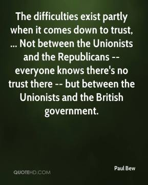 The difficulties exist partly when it comes down to trust, ... Not between the Unionists and the Republicans -- everyone knows there's no trust there -- but between the Unionists and the British government.