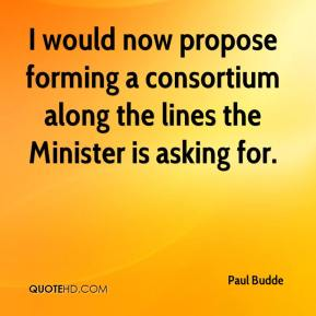 Paul Budde  - I would now propose forming a consortium along the lines the Minister is asking for.
