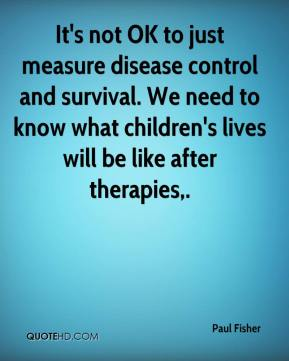 It's not OK to just measure disease control and survival. We need to know what children's lives will be like after therapies.