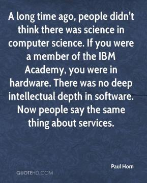 Paul Horn  - A long time ago, people didn't think there was science in computer science. If you were a member of the IBM Academy, you were in hardware. There was no deep intellectual depth in software. Now people say the same thing about services.