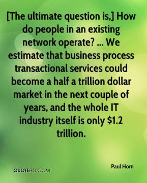 Paul Horn  - [The ultimate question is,] How do people in an existing network operate? ... We estimate that business process transactional services could become a half a trillion dollar market in the next couple of years, and the whole IT industry itself is only $1.2 trillion.