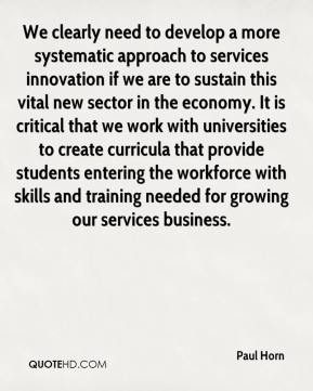 Paul Horn  - We clearly need to develop a more systematic approach to services innovation if we are to sustain this vital new sector in the economy. It is critical that we work with universities to create curricula that provide students entering the workforce with skills and training needed for growing our services business.