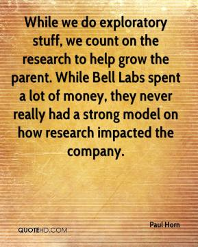 While we do exploratory stuff, we count on the research to help grow the parent. While Bell Labs spent a lot of money, they never really had a strong model on how research impacted the company.