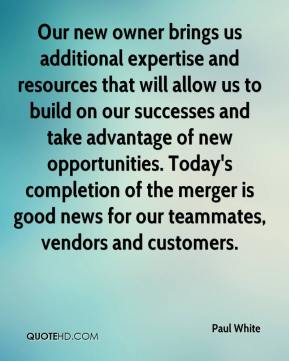 Paul White  - Our new owner brings us additional expertise and resources that will allow us to build on our successes and take advantage of new opportunities. Today's completion of the merger is good news for our teammates, vendors and customers.