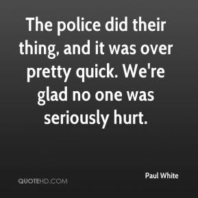 Paul White  - The police did their thing, and it was over pretty quick. We're glad no one was seriously hurt.