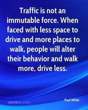 Paul White  - Traffic is not an immutable force. When faced with less space to drive and more places to walk, people will alter their behavior and walk more, drive less.