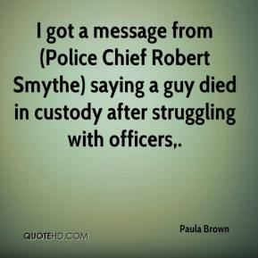 Paula Brown  - I got a message from (Police Chief Robert Smythe) saying a guy died in custody after struggling with officers.