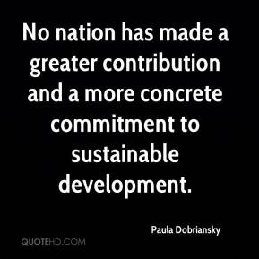 Paula Dobriansky  - No nation has made a greater contribution and a more concrete commitment to sustainable development.
