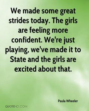 Paula Wheeler  - We made some great strides today. The girls are feeling more confident. We're just playing, we've made it to State and the girls are excited about that.