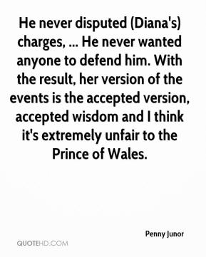 He never disputed (Diana's) charges, ... He never wanted anyone to defend him. With the result, her version of the events is the accepted version, accepted wisdom and I think it's extremely unfair to the Prince of Wales.