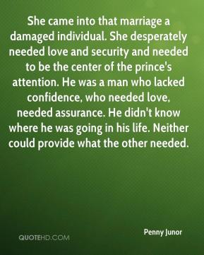She came into that marriage a damaged individual. She desperately needed love and security and needed to be the center of the prince's attention. He was a man who lacked confidence, who needed love, needed assurance. He didn't know where he was going in his life. Neither could provide what the other needed.