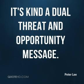 Peter Lee  - It's kind a dual threat and opportunity message.
