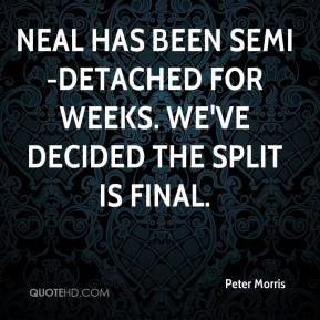 Peter Morris  - Neal has been semi-detached for weeks. We've decided the split is final.