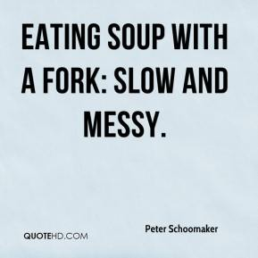 eating soup with a fork: slow and messy.
