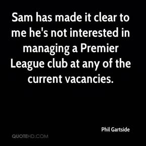 Phil Gartside  - Sam has made it clear to me he's not interested in managing a Premier League club at any of the current vacancies.