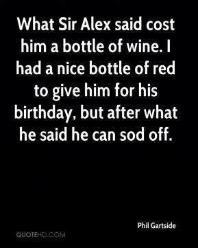Phil Gartside  - What Sir Alex said cost him a bottle of wine. I had a nice bottle of red to give him for his birthday, but after what he said he can sod off.