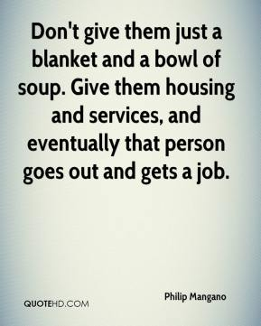 Philip Mangano  - Don't give them just a blanket and a bowl of soup. Give them housing and services, and eventually that person goes out and gets a job.