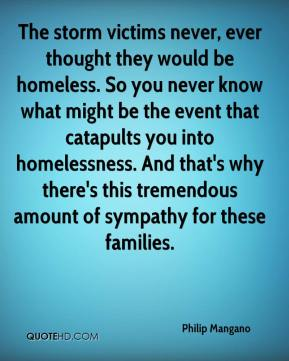The storm victims never, ever thought they would be homeless. So you never know what might be the event that catapults you into homelessness. And that's why there's this tremendous amount of sympathy for these families.