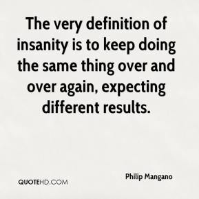 The very definition of insanity is to keep doing the same thing over and over again, expecting different results.