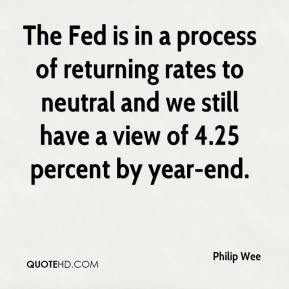 The Fed is in a process of returning rates to neutral and we still have a view of 4.25 percent by year-end.