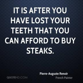 It is after you have lost your teeth that you can afford to buy steaks.