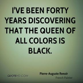 I've been forty years discovering that the queen of all colors is black.