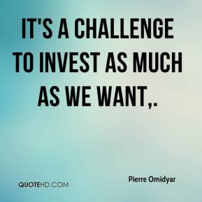 Pierre Omidyar  - It's a challenge to invest as much as we want.