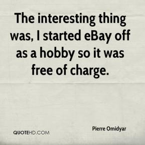 Pierre Omidyar  - The interesting thing was, I started eBay off as a hobby so it was free of charge.