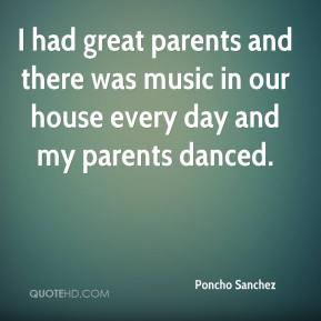 I had great parents and there was music in our house every day and my parents danced.