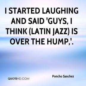 I started laughing and said 'Guys, I think (Latin jazz) is over the hump,'.