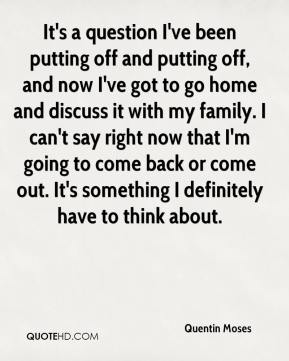 Quentin Moses  - It's a question I've been putting off and putting off, and now I've got to go home and discuss it with my family. I can't say right now that I'm going to come back or come out. It's something I definitely have to think about.