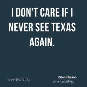 I don't care if I never see Texas again.