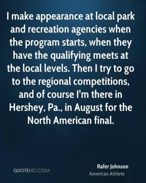 Rafer Johnson - I make appearance at local park and recreation agencies when the program starts, when they have the qualifying meets at the local levels. Then I try to go to the regional competitions, and of course I'm there in Hershey, Pa., in August for the North American final.