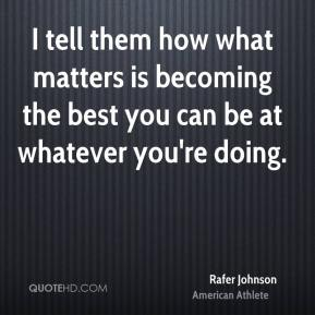 I tell them how what matters is becoming the best you can be at whatever you're doing.