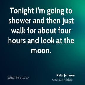 Tonight I'm going to shower and then just walk for about four hours and look at the moon.