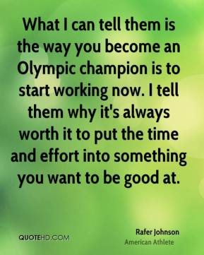 What I can tell them is the way you become an Olympic champion is to start working now. I tell them why it's always worth it to put the time and effort into something you want to be good at.