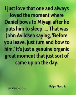 Ralph Macchio  - I just love that one and always loved the moment where Daniel bows to Miyagi after he puts him to sleep, ... That was John Avildsen saying, 'Before you leave, just turn and bow to him.' It's just a genuine organic great moment that just sort of came up on the day.