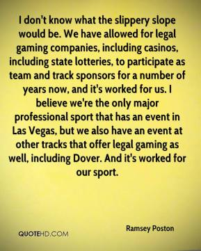 Ramsey Poston  - I don't know what the slippery slope would be. We have allowed for legal gaming companies, including casinos, including state lotteries, to participate as team and track sponsors for a number of years now, and it's worked for us. I believe we're the only major professional sport that has an event in Las Vegas, but we also have an event at other tracks that offer legal gaming as well, including Dover. And it's worked for our sport.