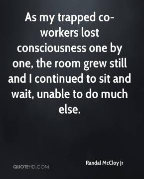 Randal McCloy Jr  - As my trapped co-workers lost consciousness one by one, the room grew still and I continued to sit and wait, unable to do much else.
