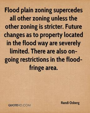 Randi Osberg  - Flood plain zoning supercedes all other zoning unless the other zoning is stricter. Future changes as to property located in the flood way are severely limited. There are also on-going restrictions in the flood-fringe area.