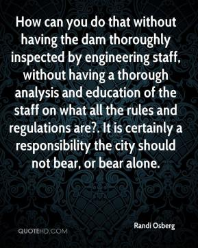 Randi Osberg  - How can you do that without having the dam thoroughly inspected by engineering staff, without having a thorough analysis and education of the staff on what all the rules and regulations are?. It is certainly a responsibility the city should not bear, or bear alone.