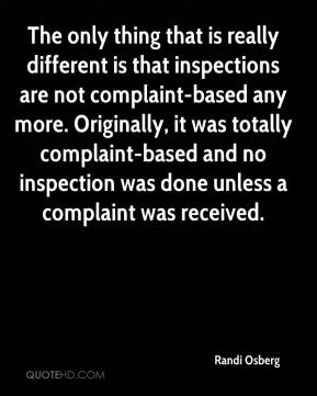 Randi Osberg  - The only thing that is really different is that inspections are not complaint-based any more. Originally, it was totally complaint-based and no inspection was done unless a complaint was received.