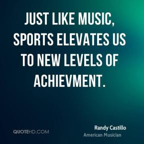 Randy Castillo - Just like music, sports elevates us to new levels of achievment.