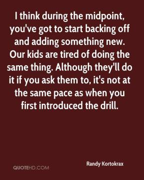 I think during the midpoint, you've got to start backing off and adding something new. Our kids are tired of doing the same thing. Although they'll do it if you ask them to, it's not at the same pace as when you first introduced the drill.