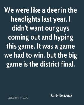 Randy Kortokrax  - We were like a deer in the headlights last year. I didn't want our guys coming out and hyping this game. It was a game we had to win, but the big game is the district final.