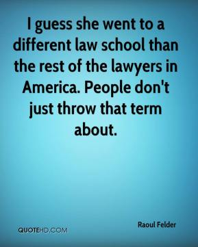 Raoul Felder  - I guess she went to a different law school than the rest of the lawyers in America. People don't just throw that term about.