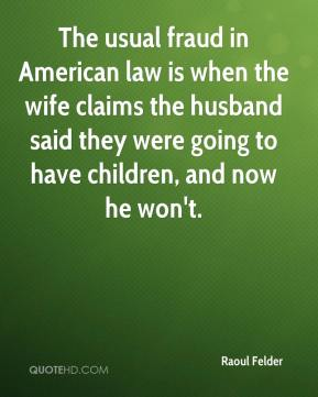 Raoul Felder  - The usual fraud in American law is when the wife claims the husband said they were going to have children, and now he won't.