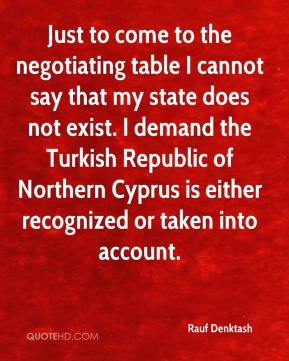 Rauf Denktash  - Just to come to the negotiating table I cannot say that my state does not exist. I demand the Turkish Republic of Northern Cyprus is either recognized or taken into account.